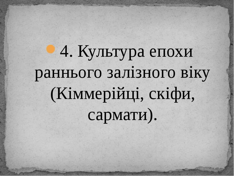 4. Культура епохи раннього залізного віку (Кіммерійці, скіфи, сармати).