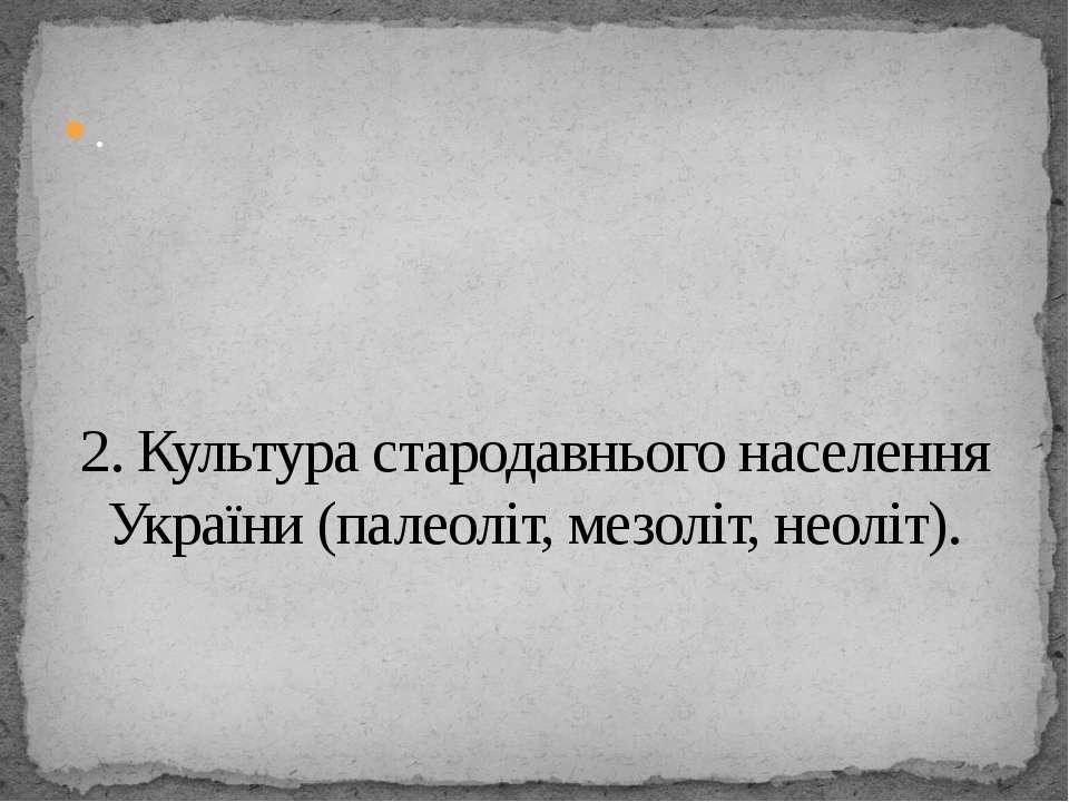 . 2. Культура стародавнього населення України (палеоліт, мезоліт, неоліт).