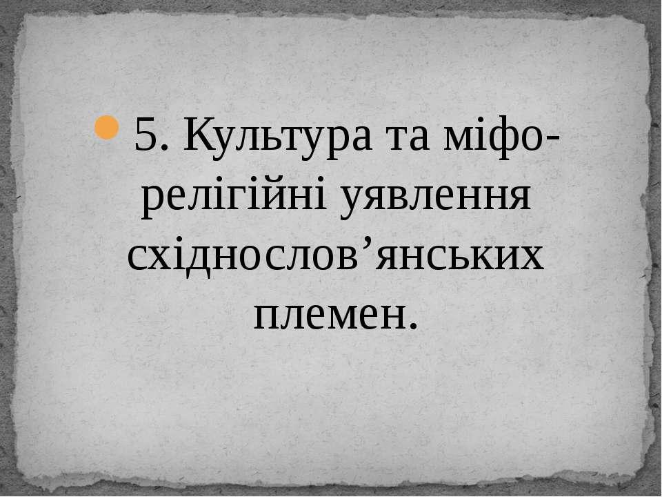 5. Культура та міфо-релігійні уявлення східнослов'янських племен.