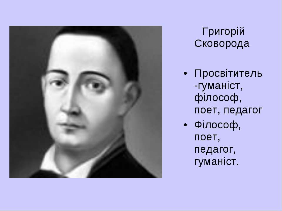 Григорій Сковорода Просвітитель-гуманіст, філософ, поет, педагог Філософ, пое...