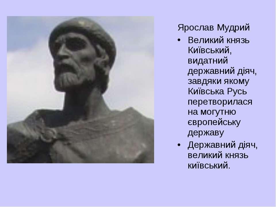 Ярослав Мудрий Великий князь Київський, видатний державний діяч, завдяки яком...