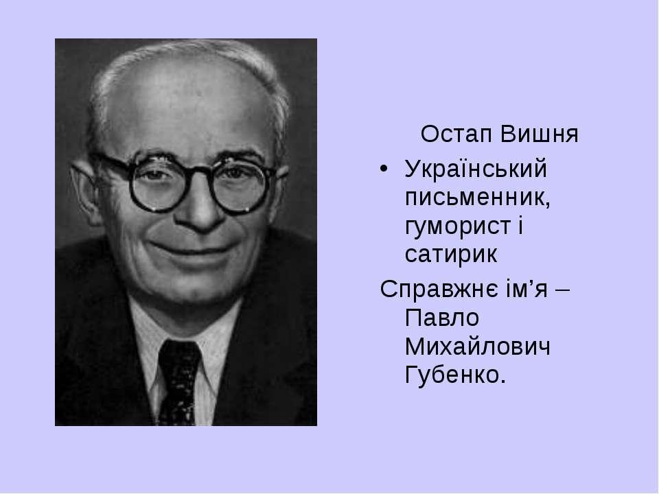 Остап Вишня Український письменник, гуморист і сатирик Справжнє ім'я – Павло ...