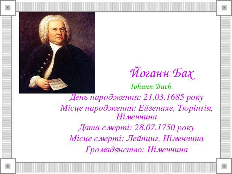 Йоганн Бах Iohann Bach День народження: 21.03.1685 року Місце народження: Ейз...
