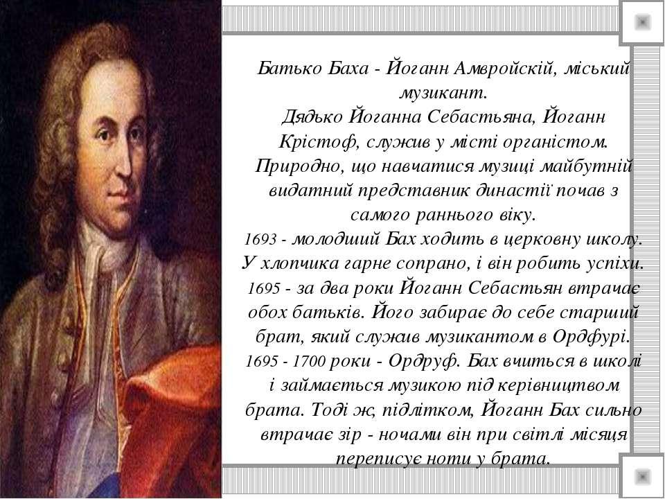 Батько Баха - Йоганн Амвройскій, міський музикант. Дядько Йоганна Себастьяна,...
