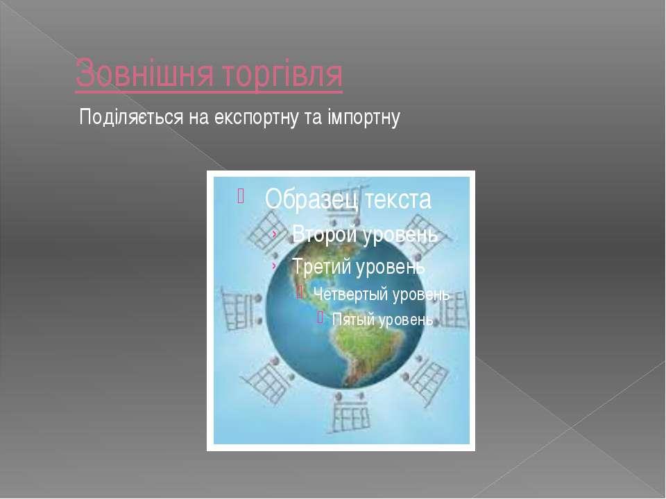 Зовнішня торгівля Поділяється на експортну та імпортну