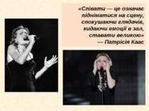 «Співати — це означає підніматися на сцену, спокушаючи глядачів, кидаючи емоц...