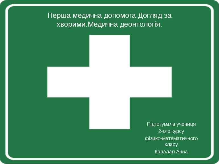 Перша медична допомога.Догляд за хворими.Медична деонтологія. Підготувала уче...