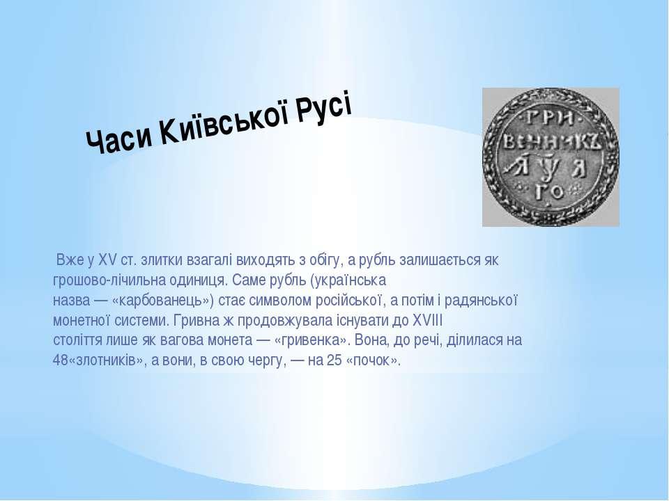Вже уXVст. злитки взагалі виходять з обігу, а рубль залишається як грошово...