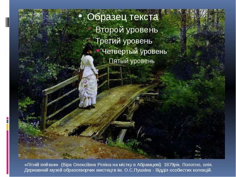 «Літній пейзаж» (Віра Олексіївна Рєпіна на містку в Абрамцеві) 1879рік. Пол...
