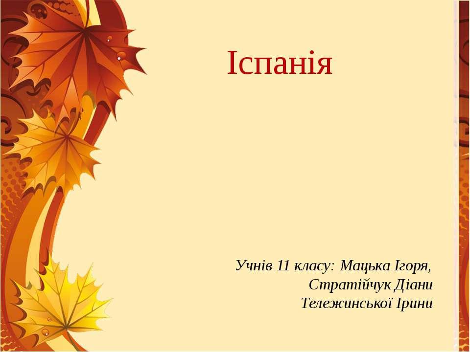 Учнів 11 класу: Мацька Ігоря, Стратійчук Діани Тележинської Ірини Іспанія