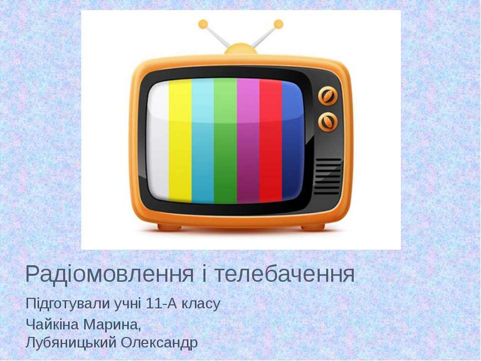 Радіомовлення і телебачення Підготували учні 11-А класу Чайкіна Марина, Лубян...