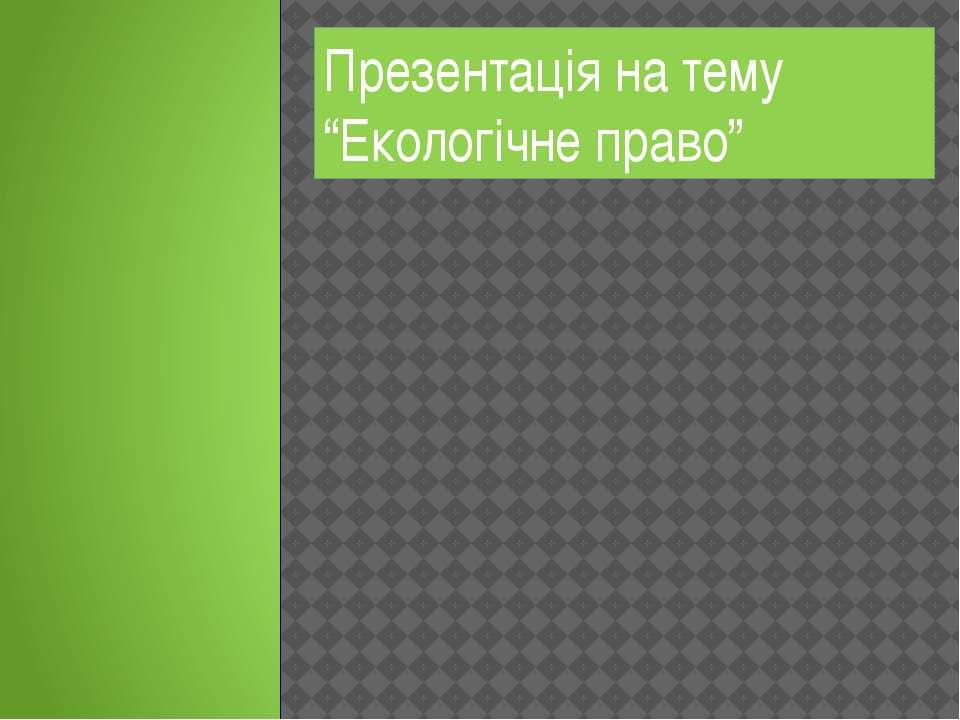 """Презентація на тему """"Екологічне право"""""""