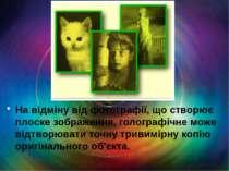 На відміну від фотографії, що створює плоске зображення, голографічне може ві...