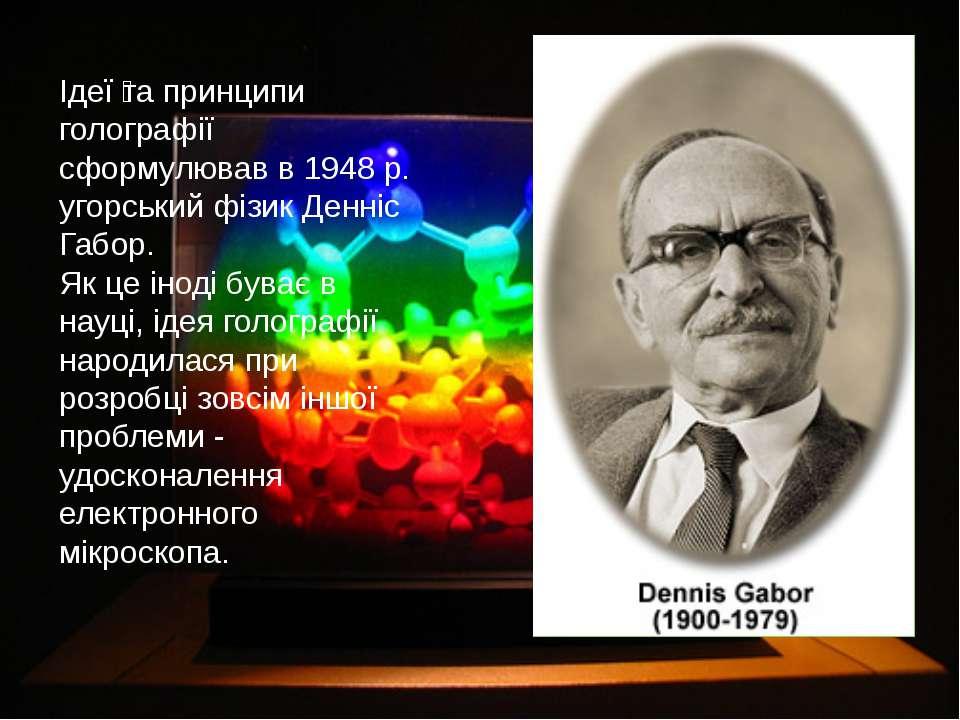 Ідеї та принципи голографії сформулював в 1948 р. угорський фізик Денніс Габо...