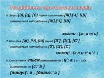 6. Звуки [З], [Ц], [С] перед шиплячими [Ж],[Ч], [Ш] змінюються відповідно на ...
