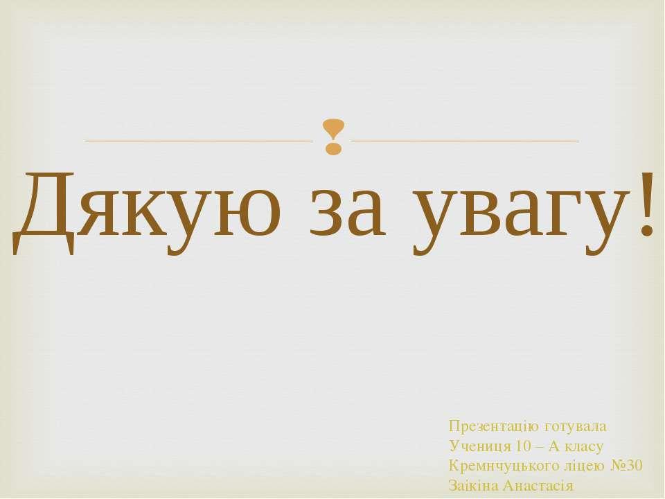 Дякую за увагу! Презентацію готувала Учениця 10 – А класу Кремнчуцького ліцею...