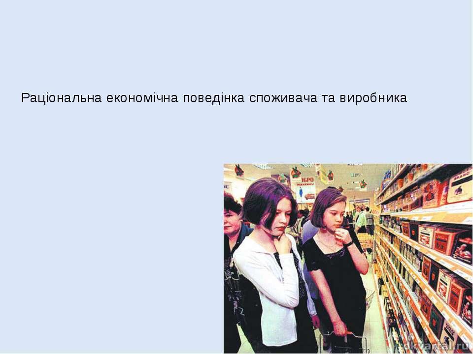 Раціональна економічна поведінка споживача та виробника