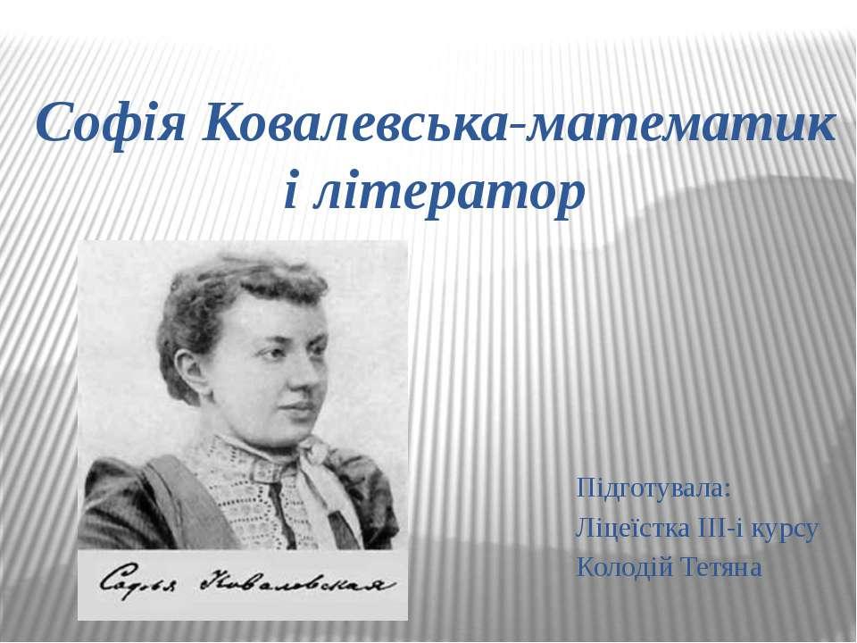 Софія Ковалевська-математик і літератор Підготувала: Ліцеїстка ІІІ-і курсу Ко...