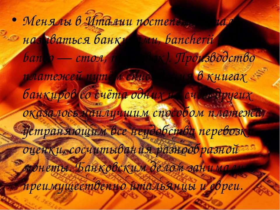 Менялы вИталиипостепенно стали называться банкирами, bancherii (от banco— ...