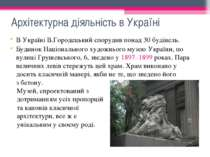 Архітектурна діяльність в Україні В Україні В.Городецький спорудив понад 30 б...