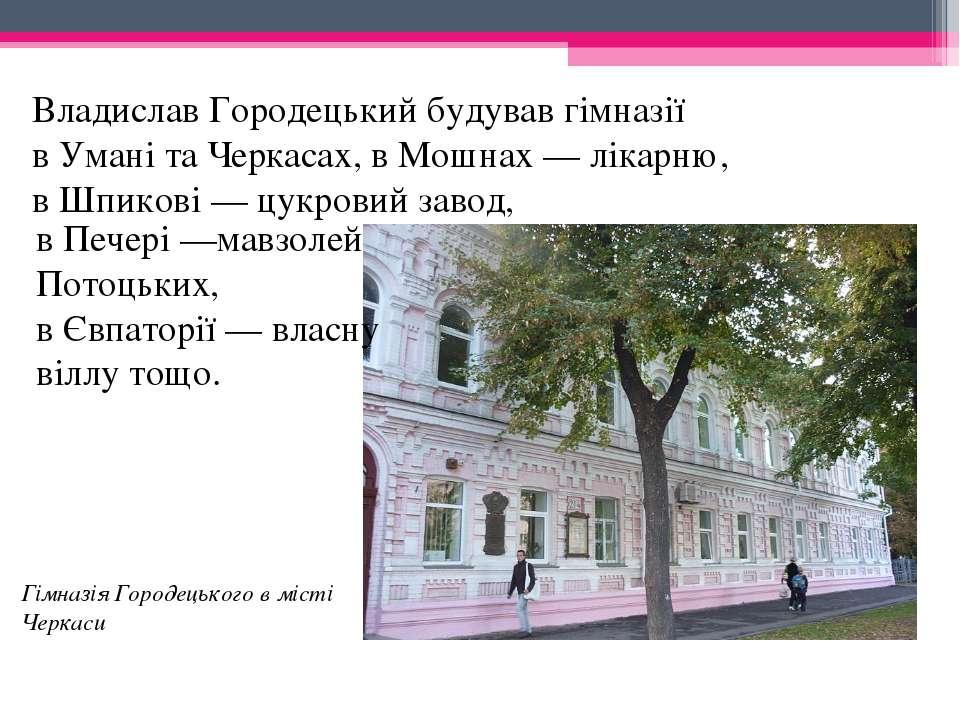 Владислав Городецький будував гімназії вУманітаЧеркасах, вМошнах— лікарн...