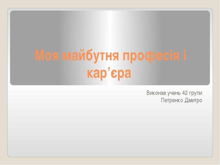 Моя майбутня професія і кар'єра Виконав учень 42 групи Петренко Дмитро