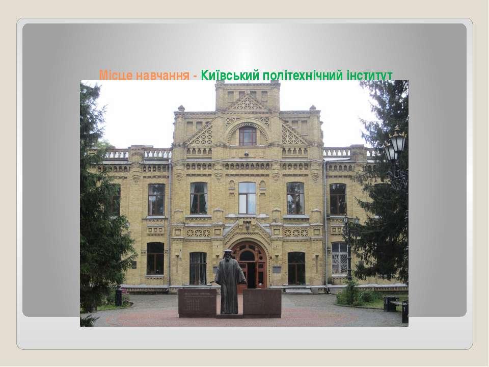 Місце навчання - Київський політехнічний інститут