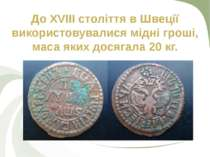 До XVIII століття в Швеції використовувалися мідні гроші, маса яких досягала ...