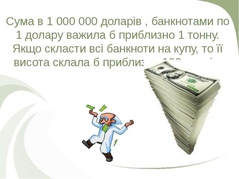 Сума в 1 000 000 доларів , банкнотами по 1 долару важила б приблизно 1 тонну....