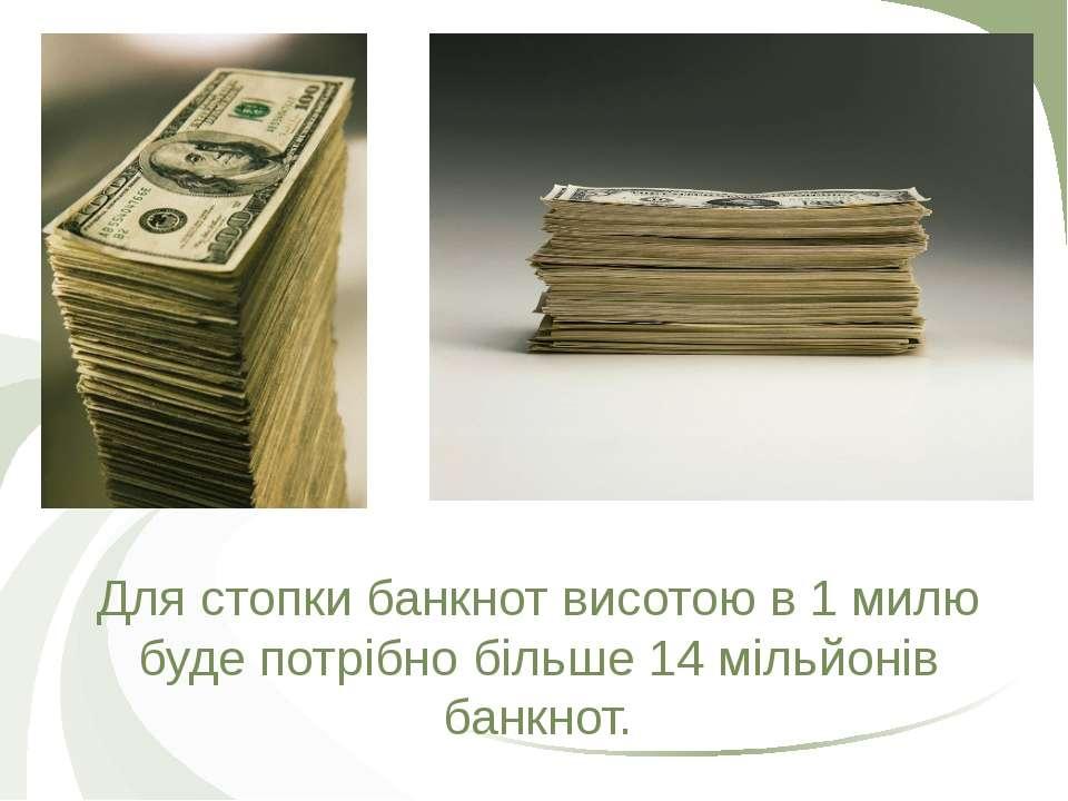 Для стопки банкнот висотою в 1 милю буде потрібно більше 14 мільйонів банкнот.