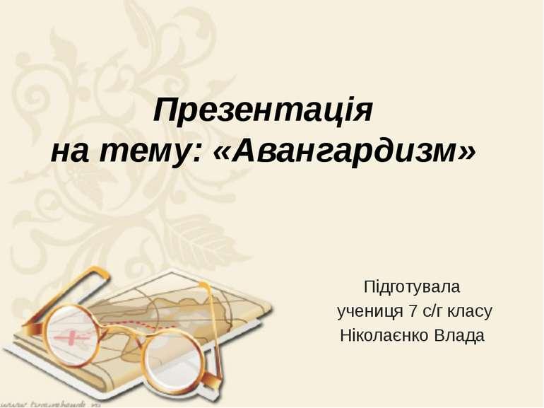 Презентація на тему: «Авангардизм» Підготувала учениця 7 с/г класу Ніколаєнко...