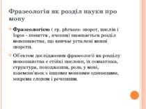 Фразеологія як розділ науки про мову Фразеологією( гр. phrases- зворот, висл...