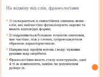 На відміну від слів, фразеологізми 1) складаються із самостійних одиниць мови...