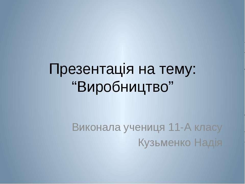 """Презентація на тему: """"Виробництво"""" Виконала учениця 11-А класу Кузьменко Надія"""