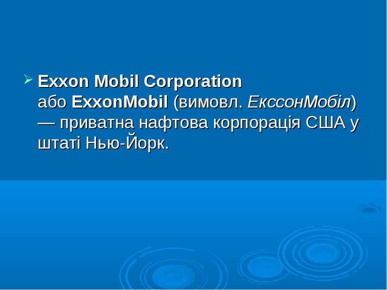 Exxon Mobil Corporation абоExxonMobil(вимовл.ЕкссонМобіл) — приватна нафт...