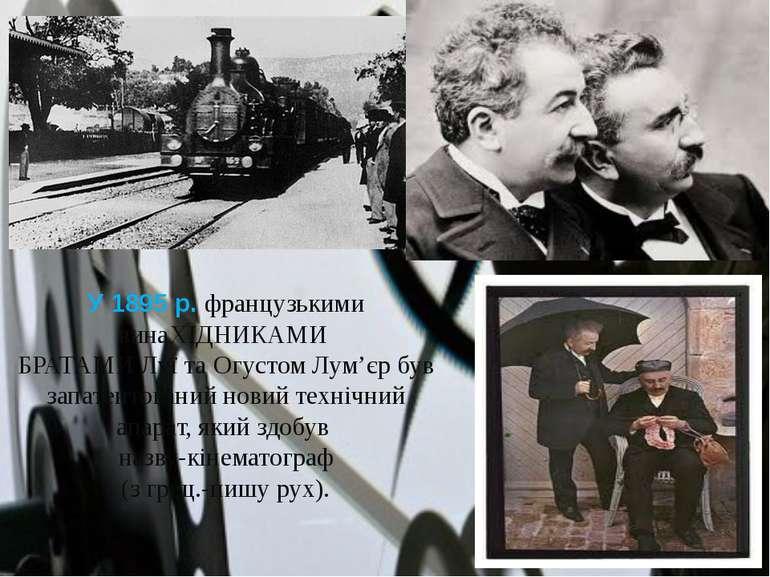 У 1895 р. французькими винаХІДНИКАМИ БРАТАМИ Луї та Огустом Лум'єр був запате...