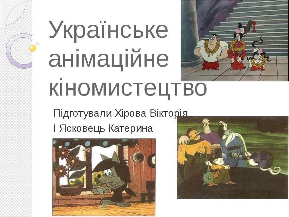 Українське анімаційне кіномистецтво Підготували Хірова Вікторія І Ясковець Ка...
