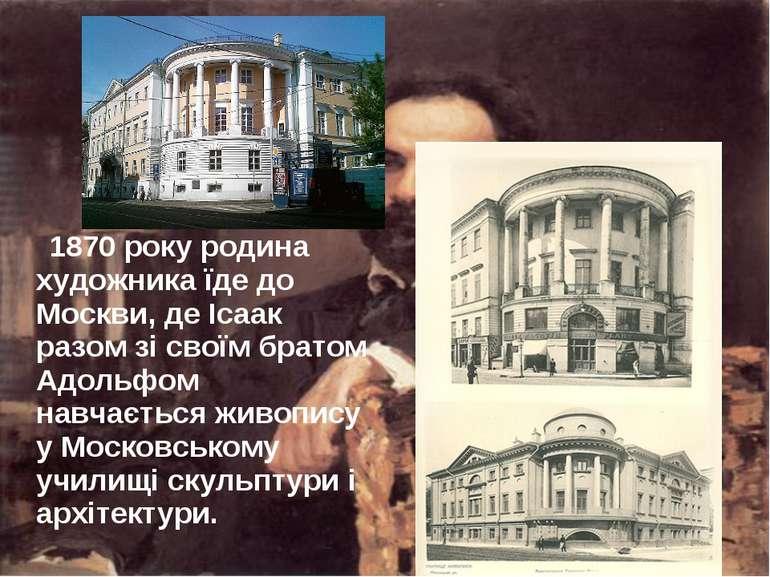 1870 року родина художника їде до Москви, де Ісаак разом зі своїм братом Адол...