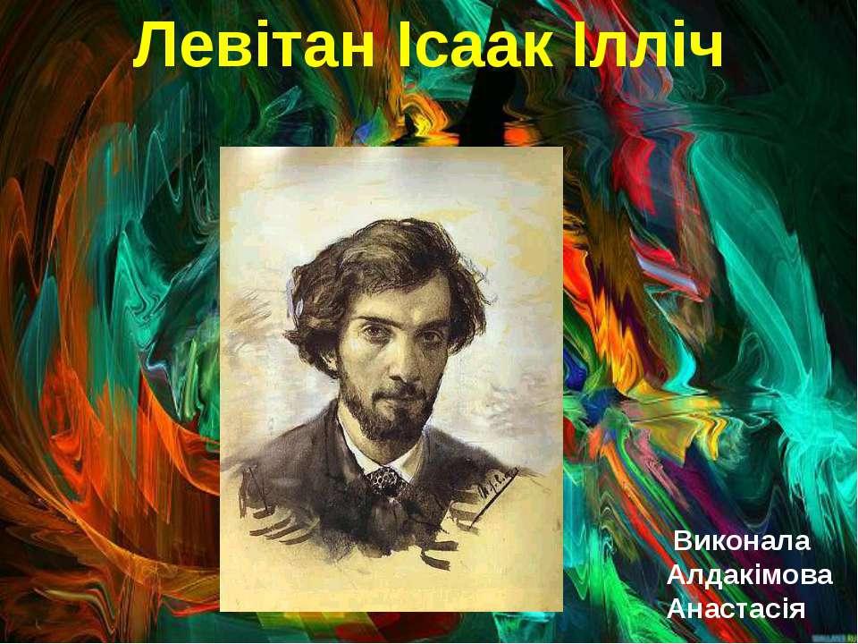 Левітан Ісаак Ілліч Виконала Алдакімова Анастасія