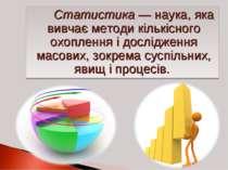 Статистика — наука, яка вивчає методи кількісного охоплення і дослідження мас...