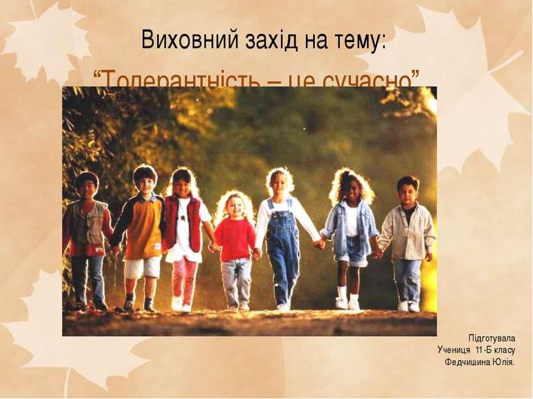 """Виховний захід на тему: """"Толерантність – це сучасно"""" Підготувала Учениця 11-Б..."""