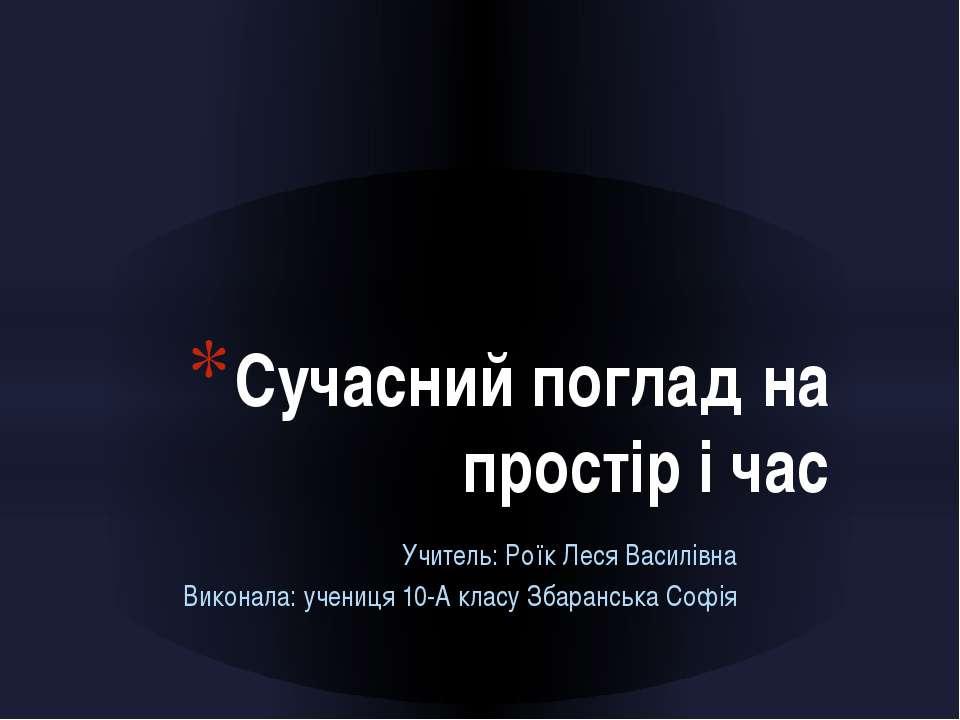 Учитель: Роїк Леся Василівна Виконала: учениця 10-А класу Збаранська Софія Су...