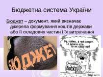 Бюджетна система України Бюджет – документ, який визначає джерела формування ...