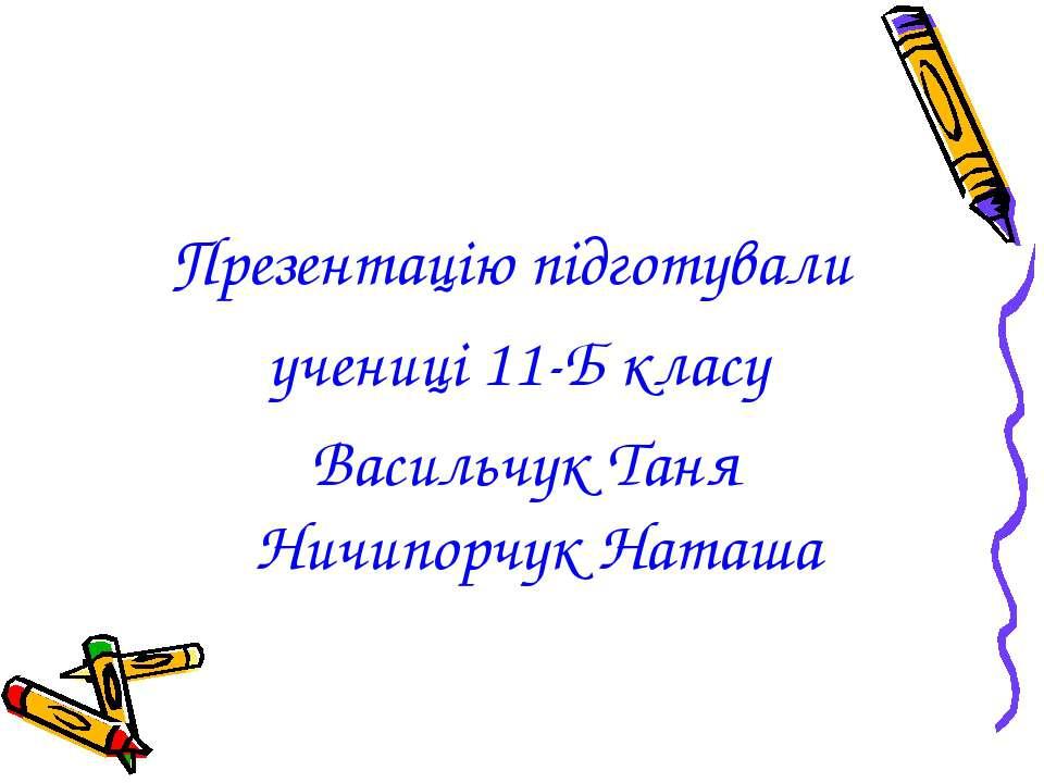Презентацію підготували учениці 11-Б класу Васильчук Таня Ничипорчук Наташа