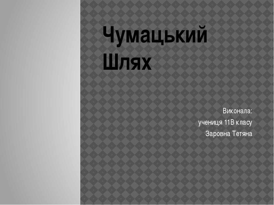 Чумацький Шлях Виконала: учениця 11В класу Заровна Тетяна