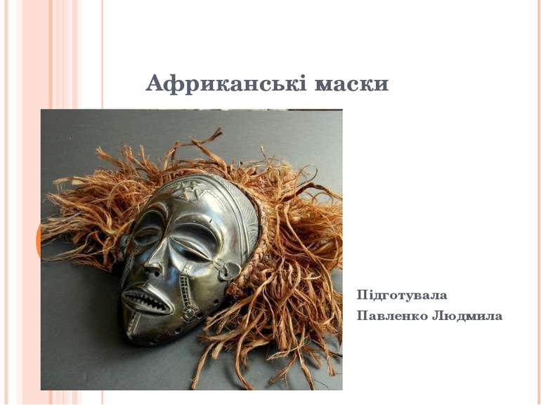 Африканські маски Підготувала Павленко Людмила