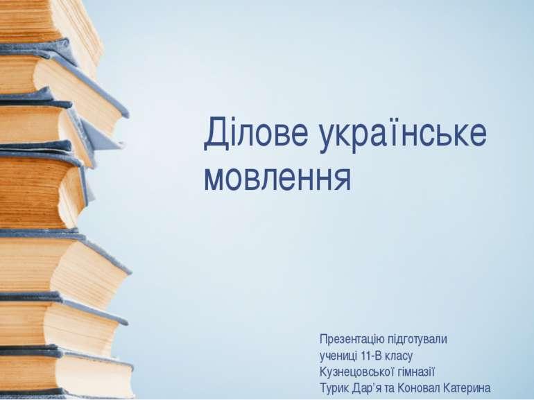 Ділове українське мовлення Презентацію підготували учениці 11-В класу Кузнецо...
