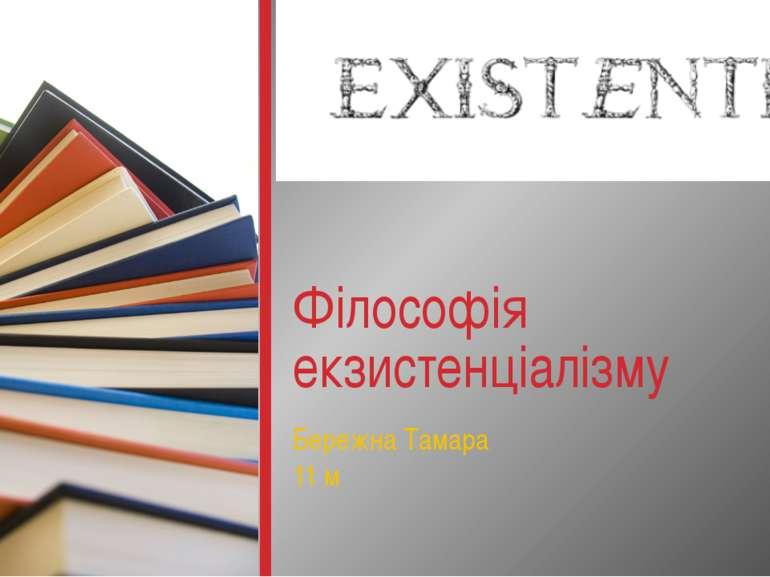 Бережна Тамара 11 м Філософія екзистенціалізму