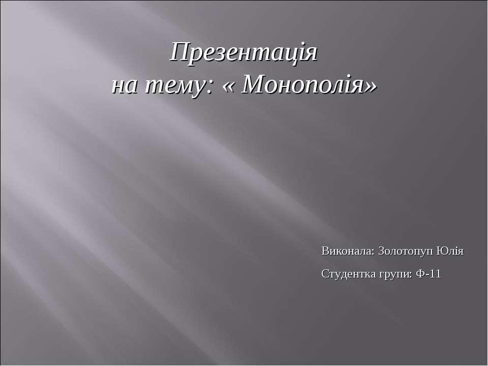 Виконала: Золотопуп Юлія Студентка групи: Ф-11 Презентація на тему: « Монополія»