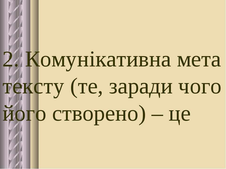 2. Комунікативна мета тексту (те, заради чого його створено) – це